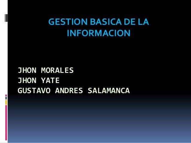 GESTION BASICA DE LA         INFORMACIONJHON MORALESJHON YATEGUSTAVO ANDRES SALAMANCA