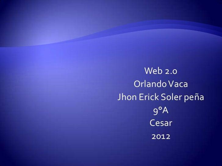 Web 2.0   Orlando VacaJhon Erick Soler peña         9°A        Cesar        2012