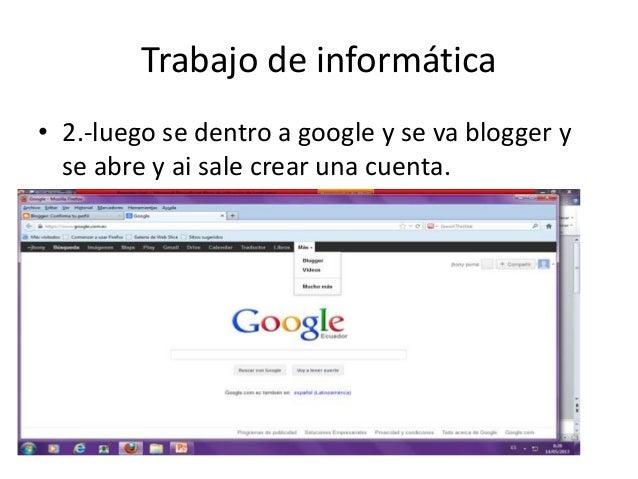 Trabajo de informática• 2.-luego se dentro a google y se va blogger yse abre y ai sale crear una cuenta.