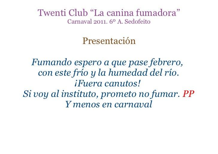 """Twenti Club """"La canina fumadora""""          Carnaval 2011. 6º A. Sedofeito               Presentación  Fumando espero a que ..."""