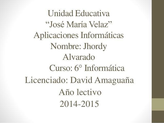 """Unidad Educativa  """"José María Velaz""""  Aplicaciones Informáticas  Nombre: Jhordy  Alvarado  Curso: 6° Informática  Licencia..."""