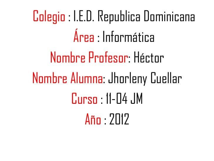 Colegio : I.E.D. Republica Dominicana          Área : Informática    Nombre Profesor: HéctorNombre Alumna: Jhorleny Cuella...