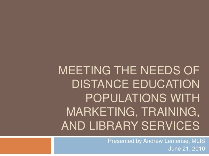 Meeting the Needs of Distance Education Populations<br />Presented by Andrew Lemerise, MLIS<br />June 21, 2010<br />