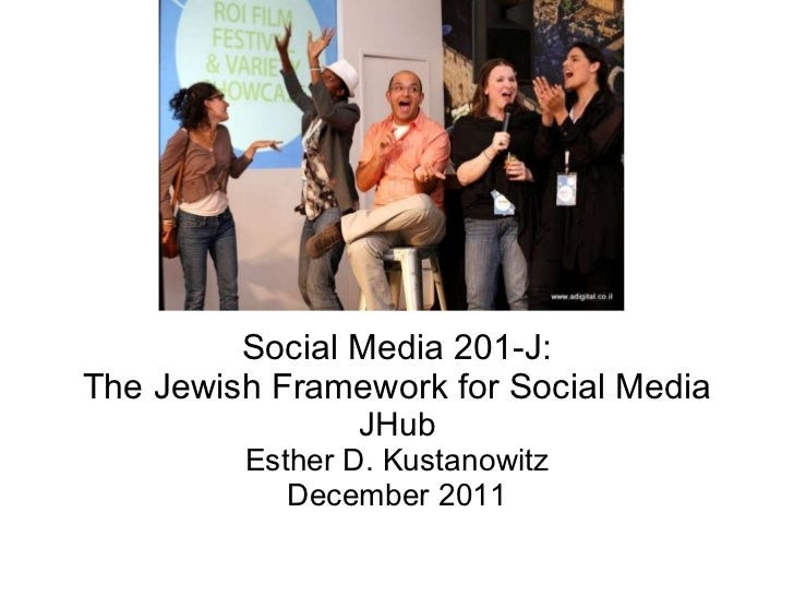 Social Media 201-J: The Jewish Framework for Social Media JHub Esther D. Kustanowitz December 2011