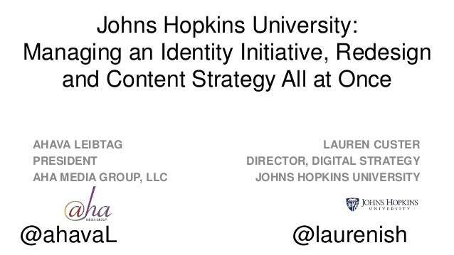 Johns Hopkins University: Managing an Identity Initiative, Redesign and Content Strategy All at Once AHAVA LEIBTAG PRESIDE...