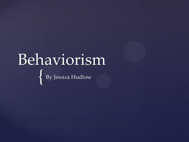 Behaviorism  {   By Jessica Hudlow