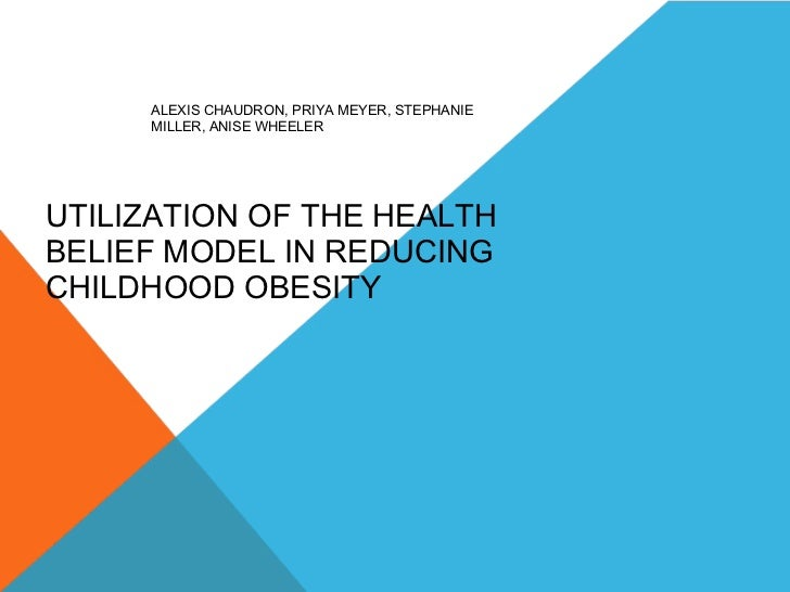 ALEXIS CHAUDRON, PRIYA MEYER, STEPHANIE MILLER, ANISE WHEELER UTILIZATION OF THE HEALTH BELIEF MODEL IN REDUCING CHILDHOOD...