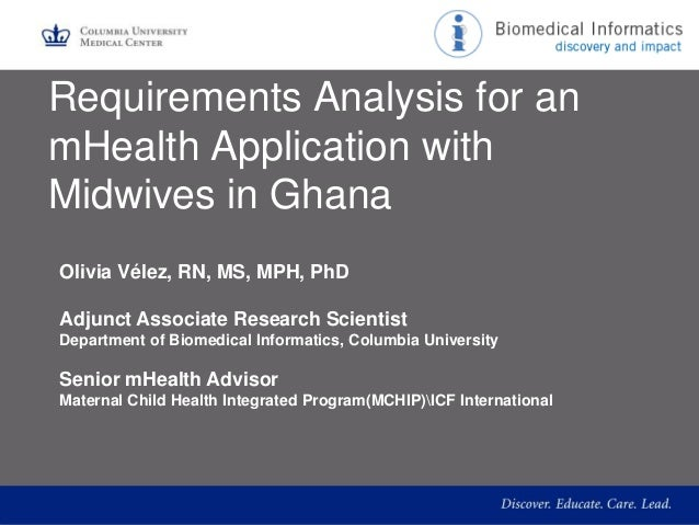 Requirements Analysis for an mHealth Application with Midwives in Ghana Olivia Vélez, RN, MS, MPH, PhD Adjunct Associate R...
