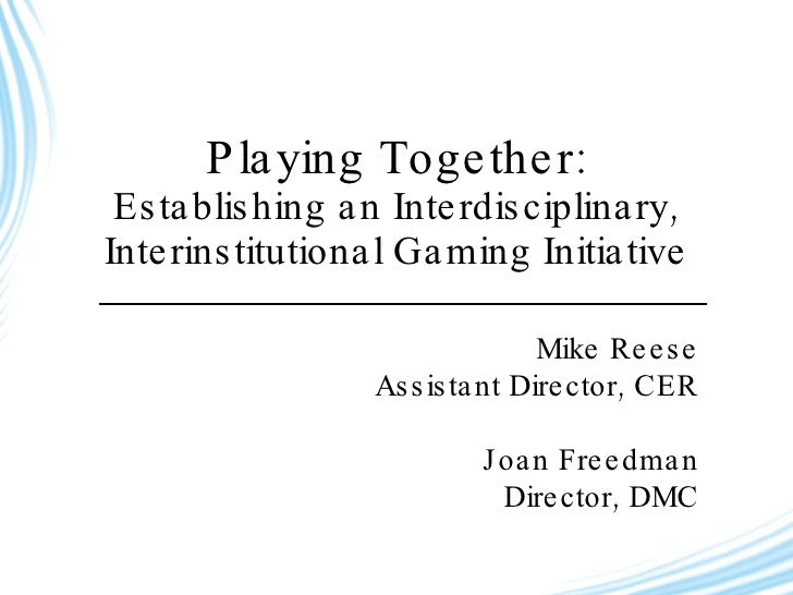 Playing Together: Establishing an Interdisciplinary, Interinstitutional Gaming Initiative Mike Reese Assistant Director, C...