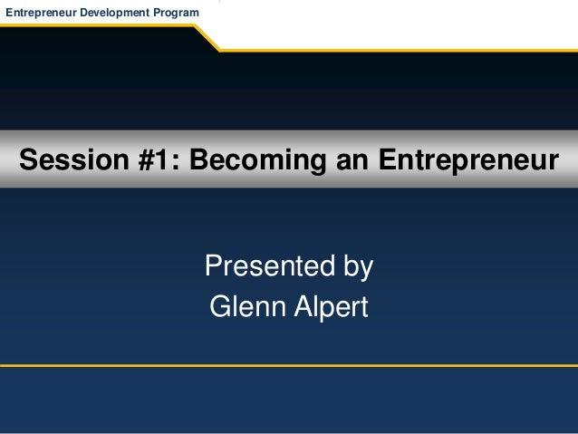 Session #1: Becoming an Entrepreneur Presented by Glenn Alpert Entrepreneur Development Program