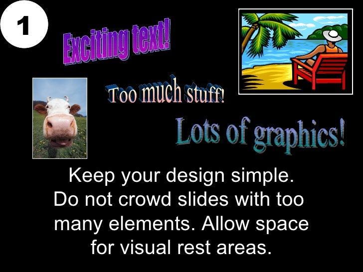 1     Keep your design simple.    Do not crowd slides with too    many elements. Allow space        for visual rest areas.