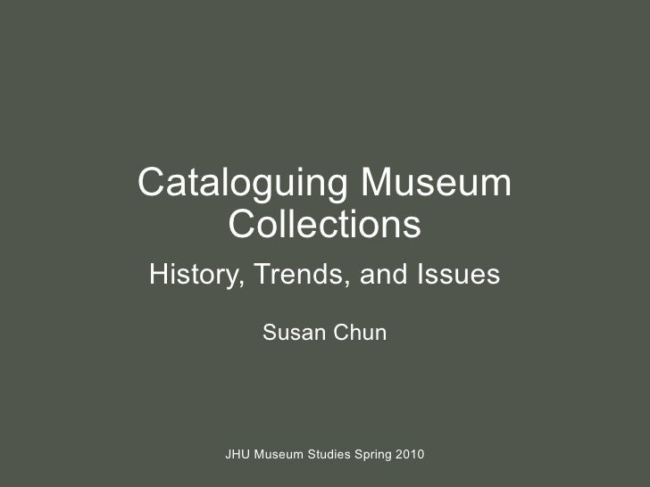 Cataloguing Museum Collections History, Trends, and Issues Susan Chun JHU Museum Studies Spring 2010