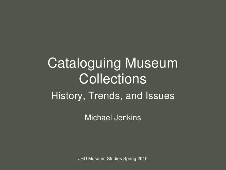 Cataloguing Museum Collections<br />History, Trends, and Issues<br />Michael Jenkins<br />JHU Museum Studies Spring 2010<b...
