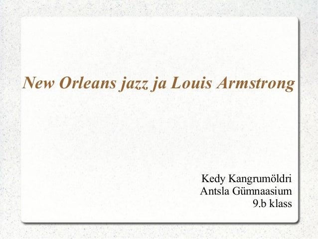 New Orleans jazz ja Louis ArmstrongKedy KangrumöldriAntsla Gümnaasium9.b klass