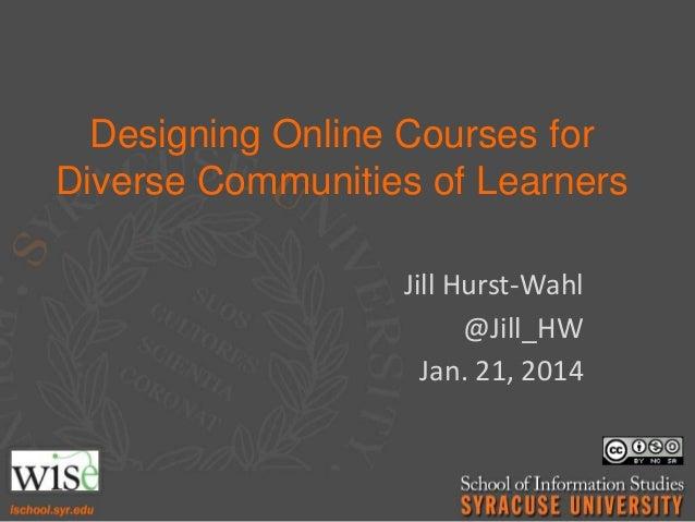 Designing Online Courses for Diverse Communities of Learners Jill Hurst-Wahl @Jill_HW Jan. 21, 2014