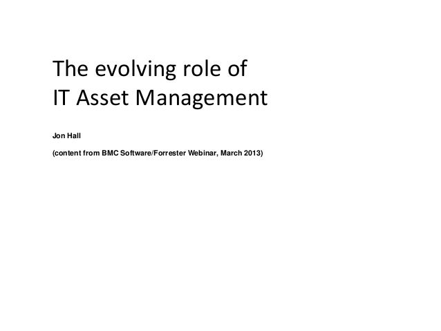 The evolving role of IT Asset Management Jon Hall (content from BMC Software/Forrester Webinar, March 2013)