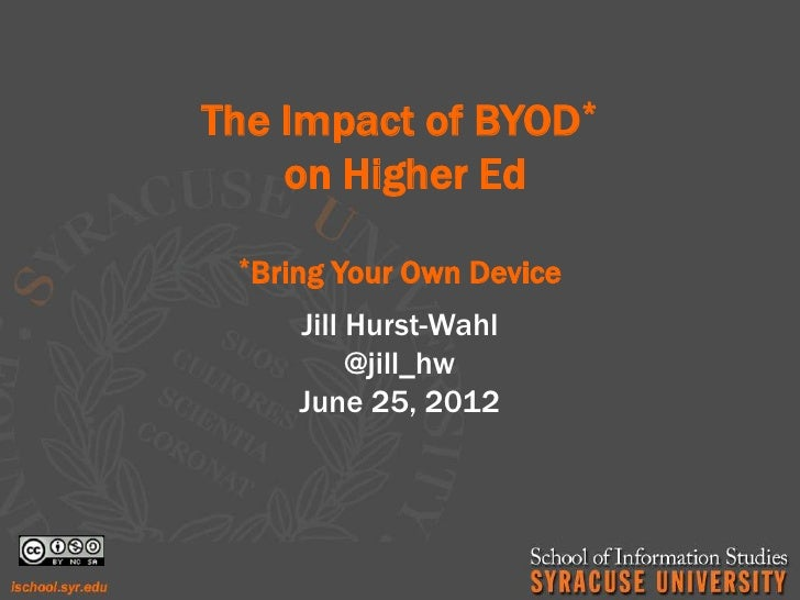 The Impact of BYOD*    on Higher Ed *Bring   Your Own Device     Jill Hurst-Wahl          @jill_hw     June 25, 2012