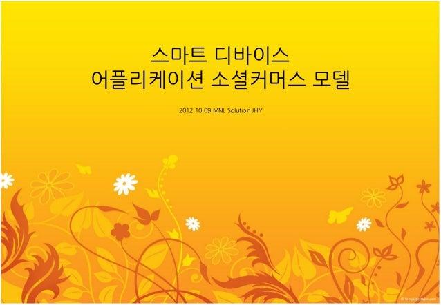 스마트 디바이스 어플리케이션 소셜커머스 모델 2012.10.09 MNL Solution JHY