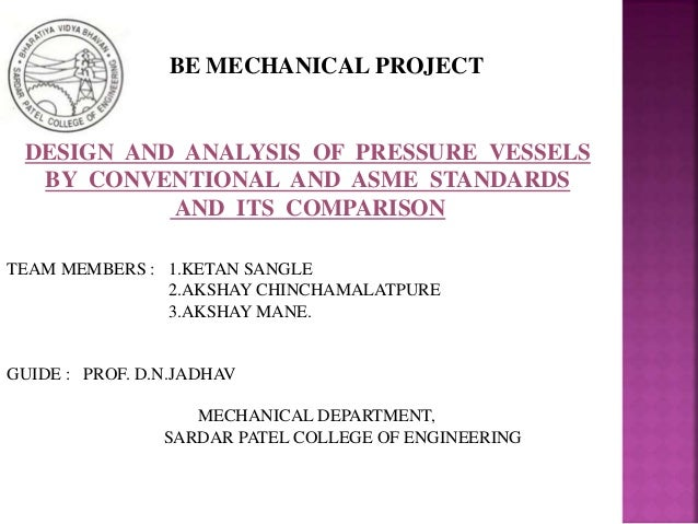 DESIGN AND ANALYSIS OF PRESSURE VESSELS BY CONVENTIONAL AND ASME STANDARDS AND ITS COMPARISON TEAM MEMBERS : 1.KETAN SANGL...
