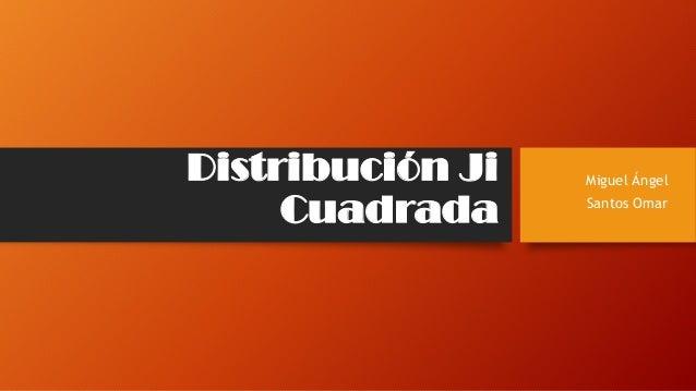Distribución Ji Cuadrada Miguel Ángel Santos Omar