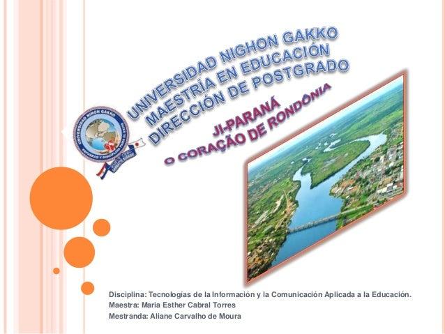 Disciplina: Tecnologías de la Información y la Comunicación Aplicada a la Educación.Maestra: Maria Esther Cabral TorresMes...