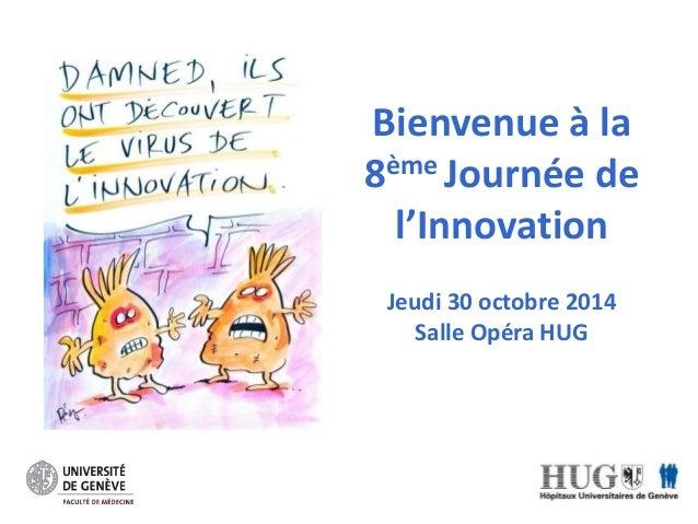 Bienvenue à la  8ème Journée de  l'Innovation  Jeudi 30 octobre 2014  Salle Opéra HUG
