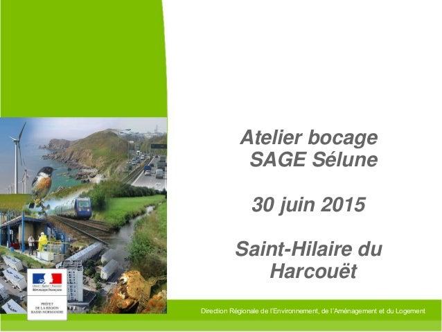 Direction Régionale de l'Environnement, de l'Aménagement et du Logement Atelier bocage SAGE Sélune 30 juin 2015 Saint-Hila...