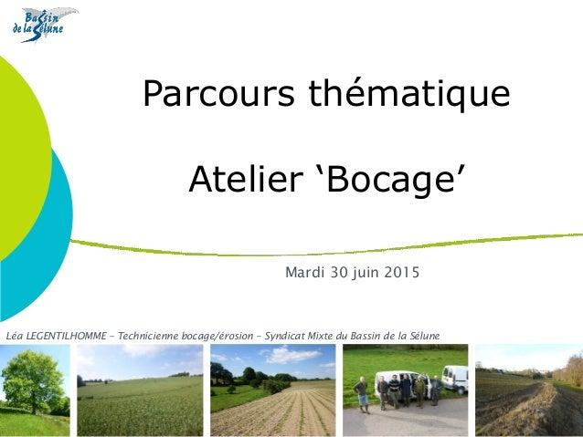 Parcours thématique Atelier 'Bocage' Mardi 30 juin 2015 Léa LEGENTILHOMME – Technicienne bocage/érosion – Syndicat Mixte d...