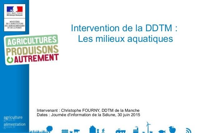 Intervention de la DDTM: Les milieux aquatiques Intervenant: Christophe FOURNY, DDTM de la Manche Dates: Journée d'info...