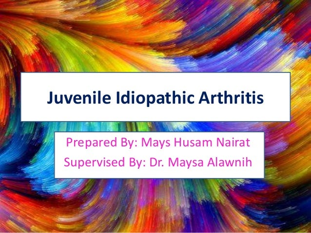 Juvenile Idiopathic Arthritis Prepared By: Mays Husam Nairat Supervised By: Dr. Maysa Alawnih