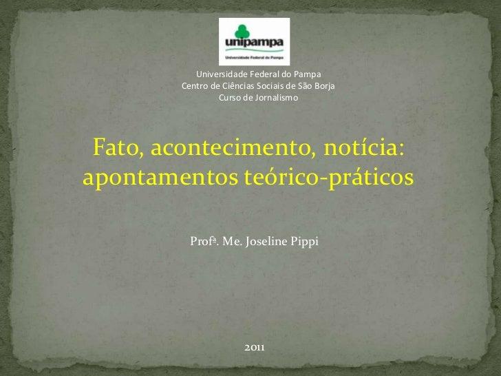 Universidade Federal do Pampa<br />Centro de Ciências Sociais de São Borja<br />Curso de Jornalismo<br />Fato, acontecimen...