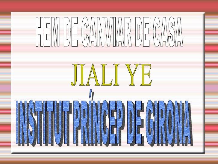 HEM DE CANVIAR DE CASA JIALI YE  INSTITUT PRÍNCEP DE GIRONA