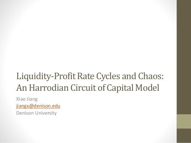 Liquidity-Profit Rate Cycles and Chaos:  An Harrodian Circuit of Capital Model  Xiao Jiang  jiangx@denison.edu  Denison Un...