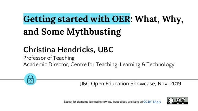 Getting started with OER: What, Why, and Some Mythbusting Christina Hendricks, UBC Professor of Teaching Academic Director...