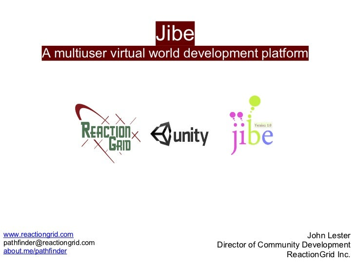 Jibe           A multiuser virtual world development platformwww.reactiongrid.com                                         ...