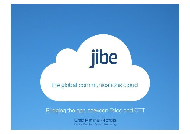 the global communications cloudBridging the gap between Telco and OTT           Craig Marshall-Nicholls           Senior D...