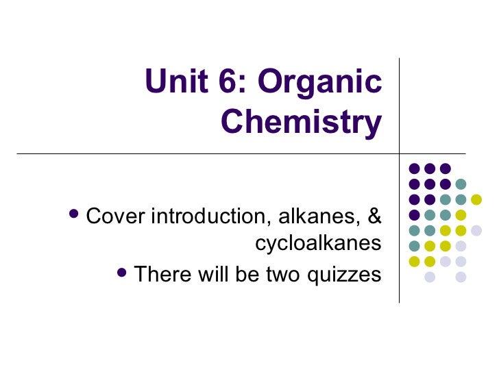 Unit 6: Organic Chemistry <ul><li>Cover introduction, alkanes, & cycloalkanes </li></ul><ul><li>There will be two quizzes ...