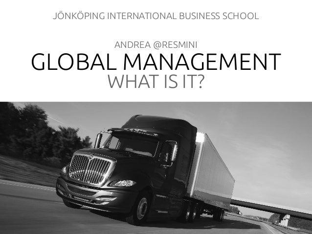 GLOBAL MANAGEMENT WHAT IS IT? JÖNKÖPING INTERNATIONAL BUSINESS SCHOOL ANDREA @RESMINI