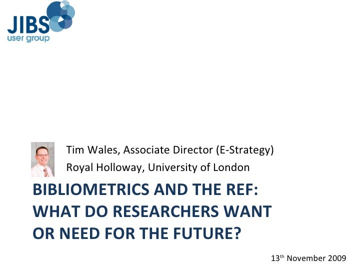 BIBLIOMETRICS AND THE REF: WHAT DO RESEARCHERS WANT  OR NEED FOR THE FUTURE? <ul><li>Tim Wales, Associate Director (E-Stra...