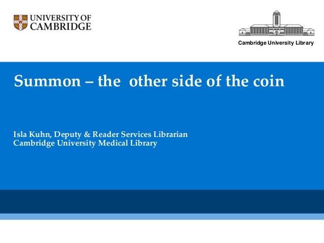 Cambridge University LibrarySummon – the other side of the coinIsla Kuhn, Deputy & Reader Services LibrarianCambridge Univ...