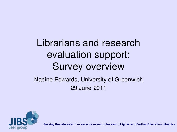 Librarians and research evaluation support: Survey overview<br />Nadine Edwards, University of Greenwich<br />29 June 2011...