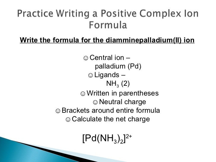 Write the formula for the diamminepalladium(II) ion ☺ Central ion –  palladium (Pd) ☺ Ligands –  NH 3  (2)  ☺ Written in p...