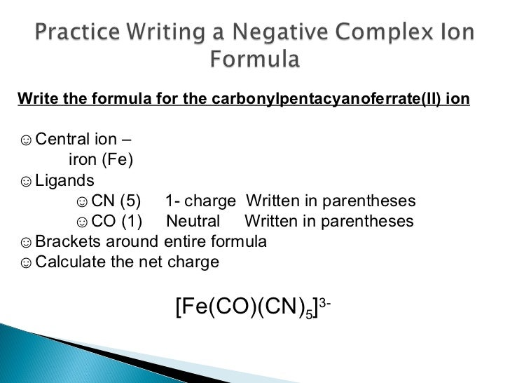 Write the formula for the carbonylpentacyanoferrate(II) ion ☺ Central ion –  iron (Fe) ☺ Ligands  ☺ CN (5)  1- charge  Wri...