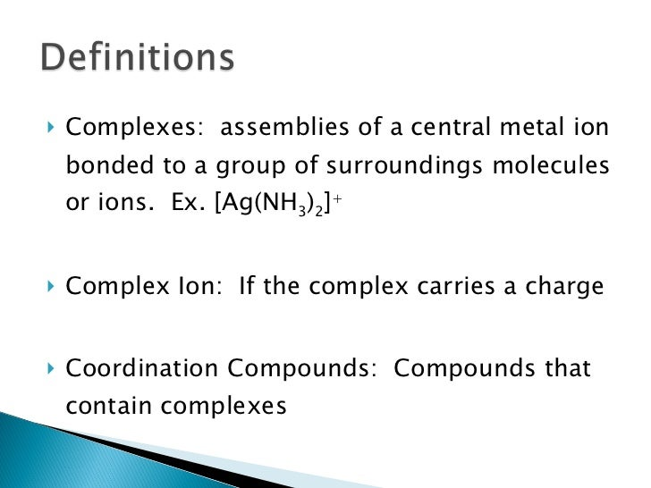 <ul><li>Complexes:  assemblies of a central metal ion bonded to a group of surroundings molecules or ions.  Ex. [Ag(NH 3 )...