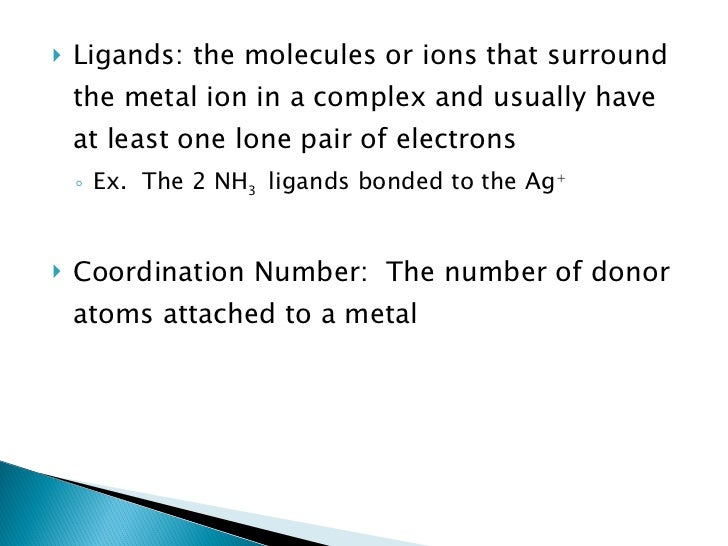 <ul><li>Ligands: the molecules or ions that surround the metal ion in a complex and usually have at least one lone pair of...