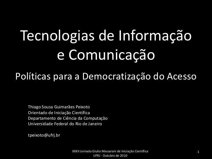 Tecnologias de Informação      e ComunicaçãoPolíticas para a Democratização do Acesso  Thiago Sousa Guimarães Peixoto  Ori...