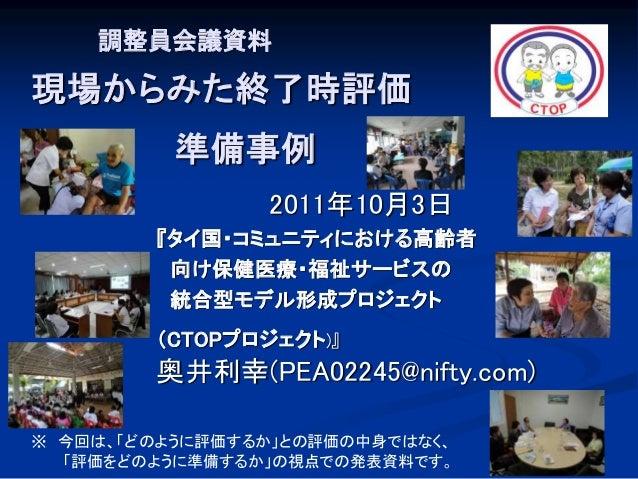 調整員会議資料 現場からみた終了時評価 準備事例 2011年10月3日 『タイ国・コミュニティにおける高齢者 向け保健医療・福祉サービスの 統合型モデル形成プロジェクト (CTOPプロジェクト)』 奥井利幸(PEA02245@nifty.com...