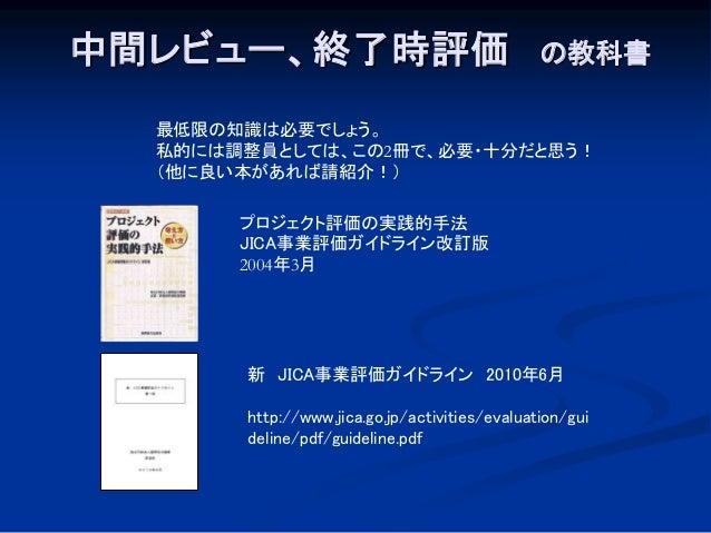 中間レビュー、終了時評価 の教科書 新 JICA事業評価ガイドライン 2010年6月 http://www.jica.go.jp/activities/evaluation/gui deline/pdf/guideline.pdf 最低限の知識...