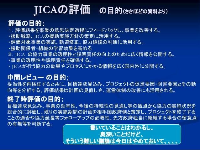 JICAの評価 の目的(さきほどの資料より) 評価の目的; 1.評価結果を事業の意思決定過程にフィードバックし、事業を改善する。 ・援助戦略、JICAの援助実施方針の策定に活用する。 ・評価対象事業の実施、軌道修正、協力継続の判断に活用する。 ...