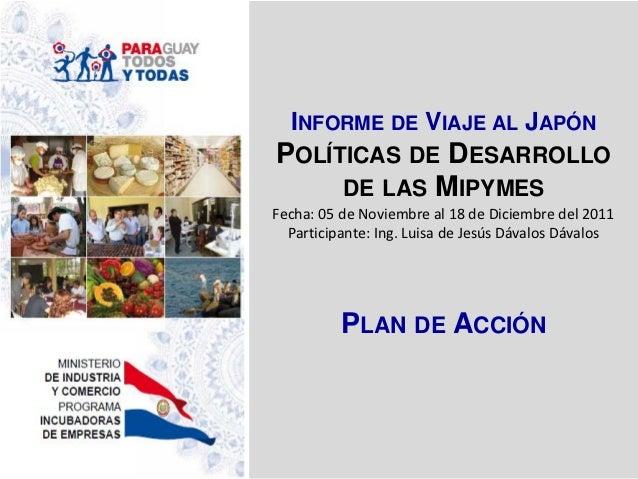 INFORME DE VIAJE AL JAPÓNPOLÍTICAS DE DESARROLLO     DE LAS MIPYMESFecha: 05 de Noviembre al 18 de Diciembre del 2011  Par...